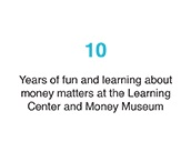 10: Years of fun and learning about money matters at the Learning Center and Money Museum