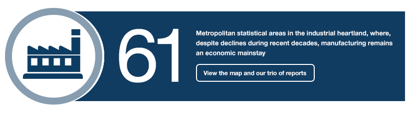 61: Metropolitan statistical areas in the industrial heartland, where, despite declines during recent decades, manufacturing remains an economic mainstay. View the map and our trio of reports.